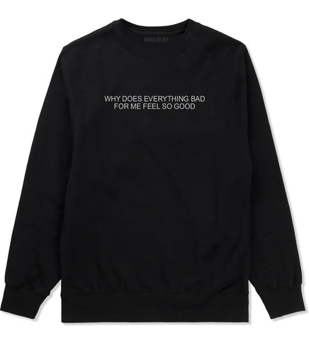 Why Does Everything Bad For Me Feel So Good Mens Crewneck Sweatshirt Black
