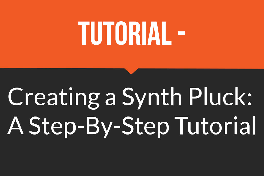Tutorial - Creating a Synth Pluck: A Step-By-Step Tutorial