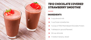 chocolate covered strawberry smoothie recipe: 1 cup almond milk, 1 cup frozen strawberries, 1 scoop TB12 plant-based chocolate protein, 1 tablespoon ground flaxseed, 1/4 cup almonds, 1 medium banana sliced