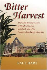 Bitter Harvest  The Social Transformation of Morelos, Mexico and the Origins of the Zapatista Revolution 1840-1910
