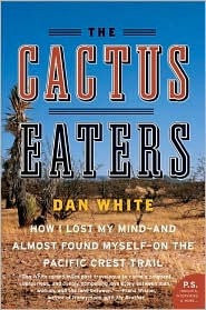 The Cactus Eaters: How I Lost My Mind - And Almost Found Myself - On The Pacific Crest Trail