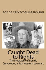 Caught Dead to Rights - The Biography of Ben de Crevecoeur, a Real Western Lawman
