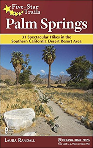 Five Start Trails: Palm Springs: 31 Spectacular Hikes in the Southern California Desert Resort Area