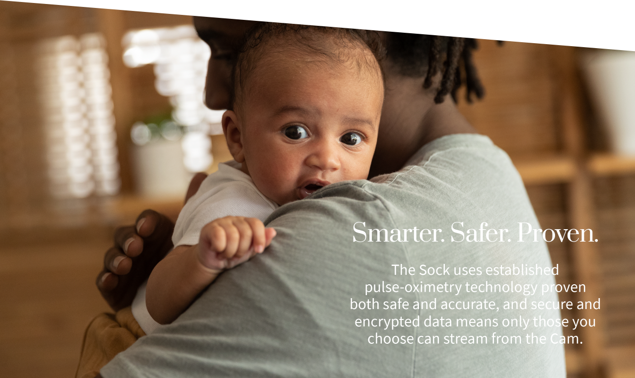 SMARTER. SAFER. PROVEN. The Sock uses established pulse-oximetry technology proven both safe and accurate, and secure and encrypted data means only those you choose can stream from the Cam.