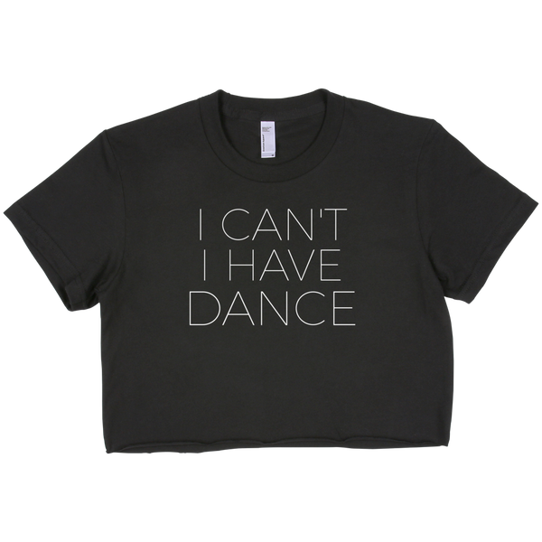 I Can't I Have Dance Cropped Tee