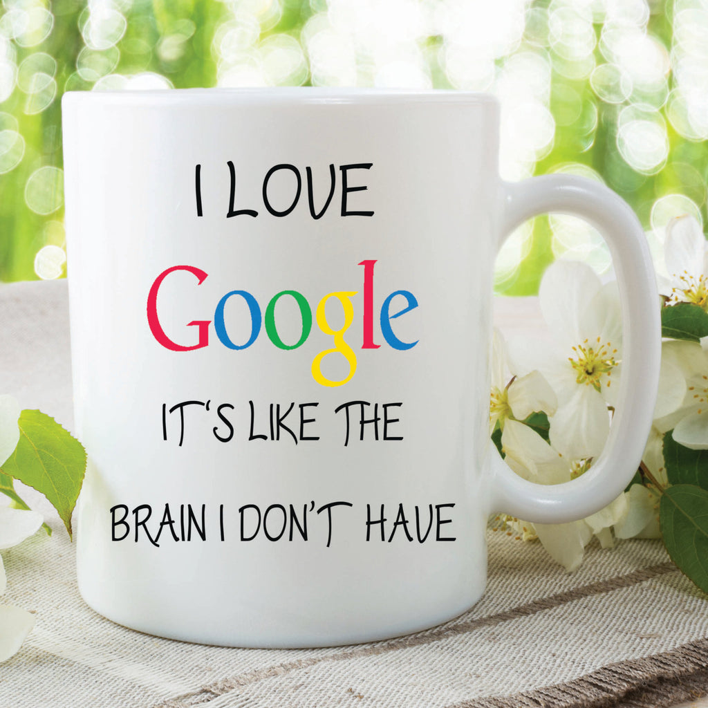 Novelty Mug I Love Google It's Like The Brain I Don't Have Mug Birthday Present Christmas Gift For Friend Mug Printed Mugs WSDMUG308