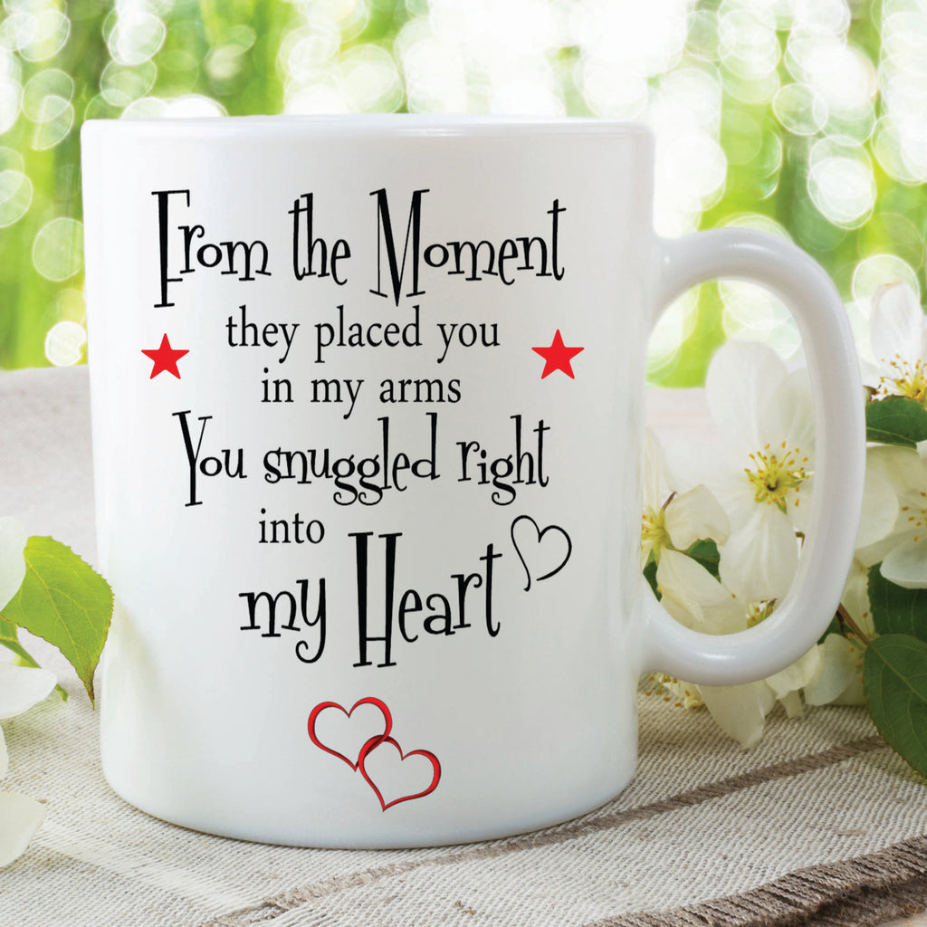 Printed Ceramic Mug From the Moment They Placed You In My Arms You Snuggled Right Into My Heart Christmas Birthday Gift Present WSDMUG355