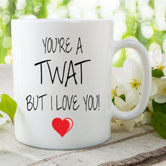 You're A Twat But I Love You Mug Gift For Him Or Her Present Birthday Gifts Valentines Christmas Husband Gifts Boyfriend Cup WSDMUG715