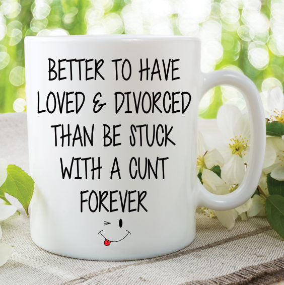 Printed Mug Novelty Better To Have Loved And Divorced Cunt Friend Coffee Mug Tea Mug Funny Work Office Cup Gift Present WSDMUG803