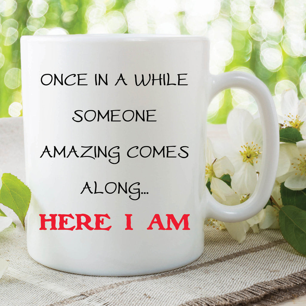 Funny Novelty Mugs Once In A While Amazing Here I Am Valentines Gift Girlfriend Boyfriend Gift Friend Mug Birthday Gift Funny Mugs WSDMUG602
