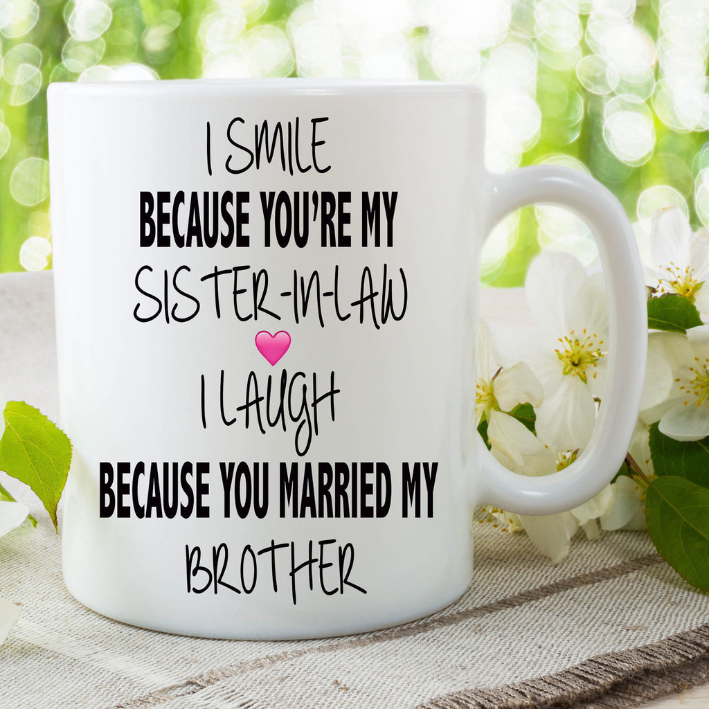 I Smile Because You're My Sister-In-Law Mug I Laugh Because You Married My Brother Mug Funny Sister-In-Law Mug Novelty Family Cup WSDMUG665