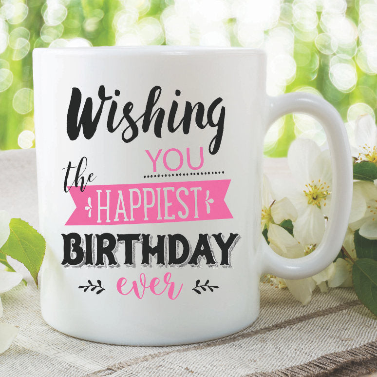Birthday Mug Wishing You The Happiest Birthday Ever Mothers Day Best Friend Daughter Mum Birthday Gift Mug Coffee Mug Tea Cup WSDMUG889