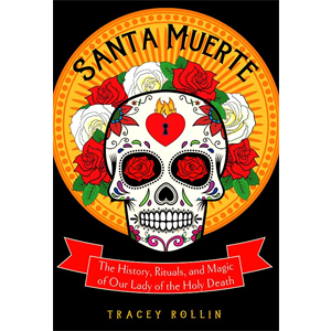 Santa Muerte, History, Rituals, & Magic by Tracey Rollin - Wiccan Place