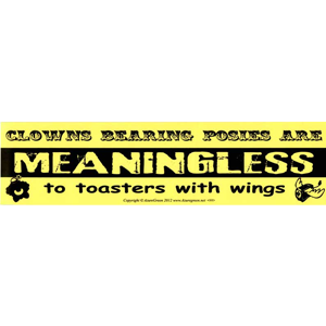 Clowns Bearing Posies are Meaningless to Toasters with Wings bumper sticker