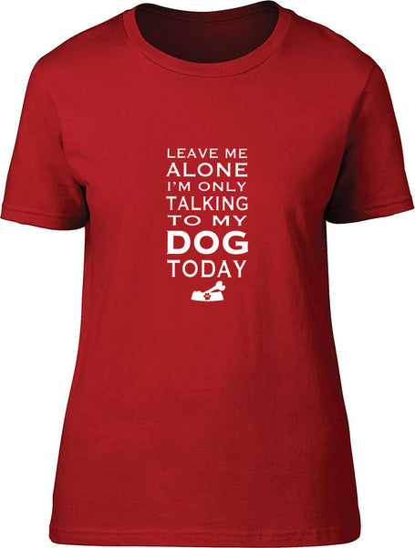 Leave me alone I'm only talking to my dog today Ladies T-Shirt