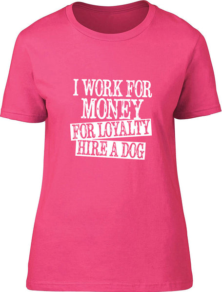I work for money for loyalty for loyalty hire a dog Ladies T-Shirt
