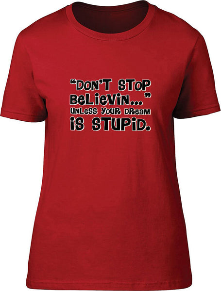 Don't stop believin unless your dream is stupid Ladies T-Shirt