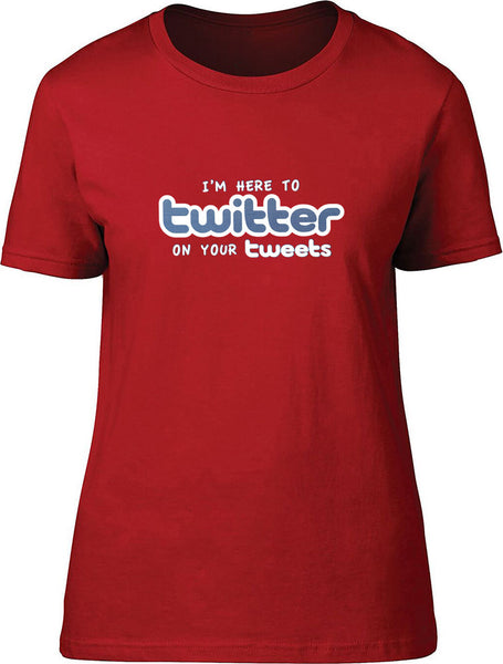 I'm here to twitter on your tweets Ladies T-Shirt