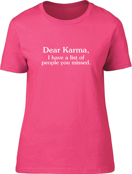 Dear Karma I have a list of people you missed Ladies T-Shirt