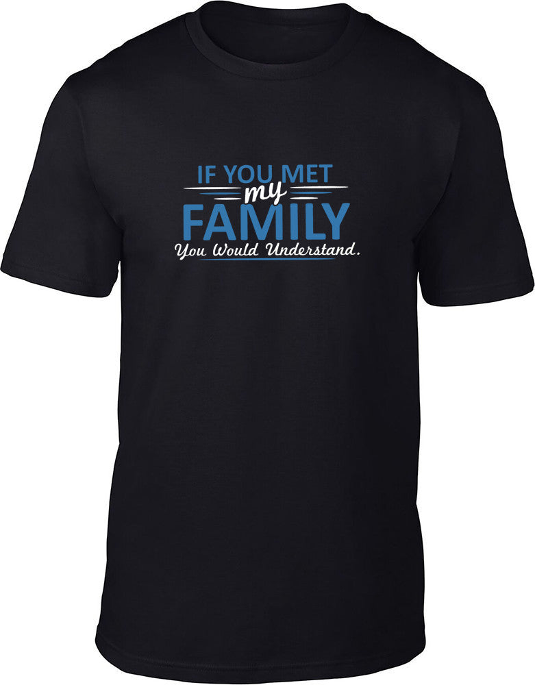 If you met my family you would understand Mens T-Shirt