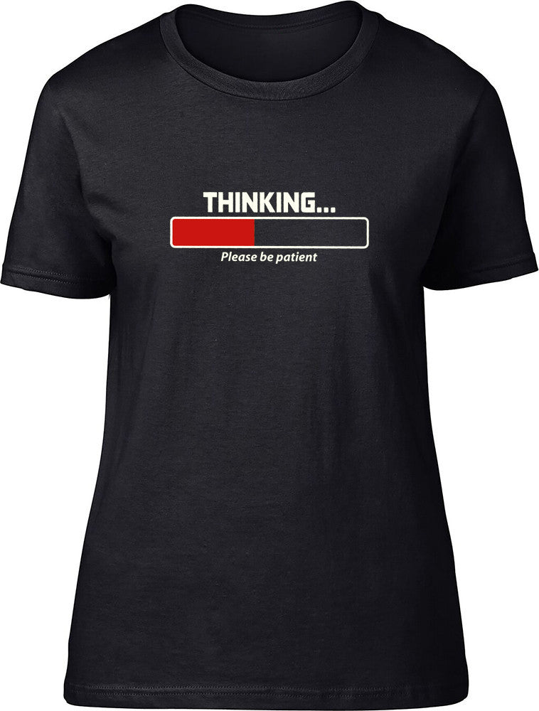 THINKING please be patient Ladies T-Shirt
