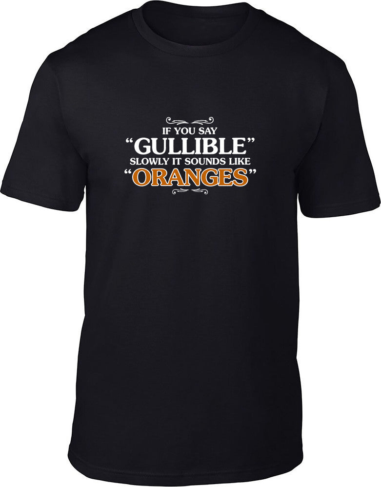If you say gullible slowly it sounds like oranges Mens T-Shirt