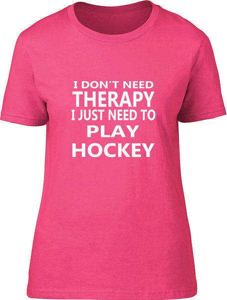 I Don't Need Therapy I Just Need To Play Hockey Ladies T Shirt