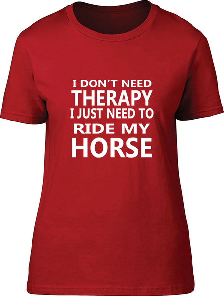 I Don't Need Therapy I Just Need To Ride My Horse Ladies T Shirt