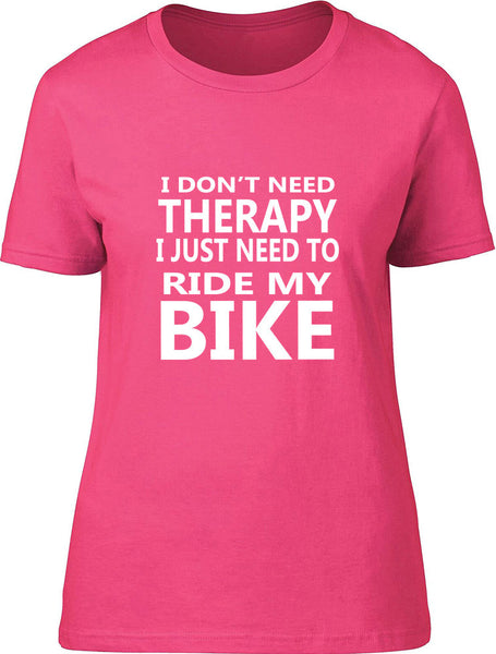 I Don't Need Therapy I Just Need To Ride My Bike Ladies T Shirt