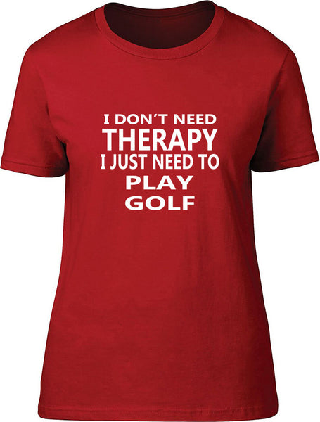 I Don't Need Therapy I Just Need To Play Golf Ladies T Shirt