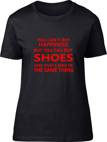 You Can't Buy Happiness But You Can Buy Shoes Ladies T Shirt