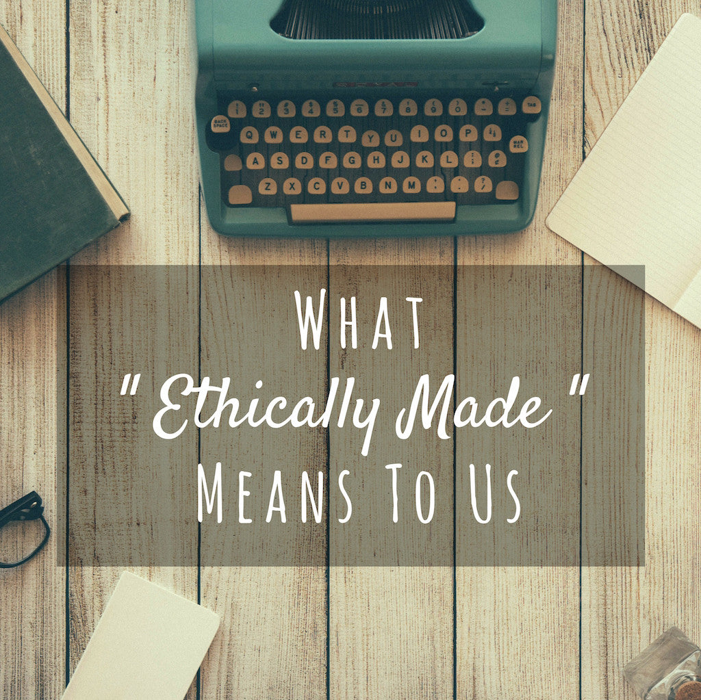 "What ""ethically made"" means to us"
