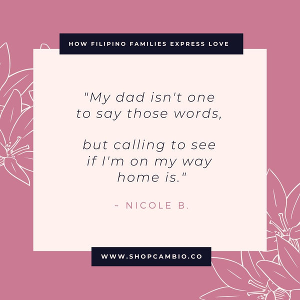 "How Filipino Families Express Love Without Words by Cambio & Co. / Nicole's story: ""My dad isn't one to say those words, but calling to see if I'm on my way home is."""
