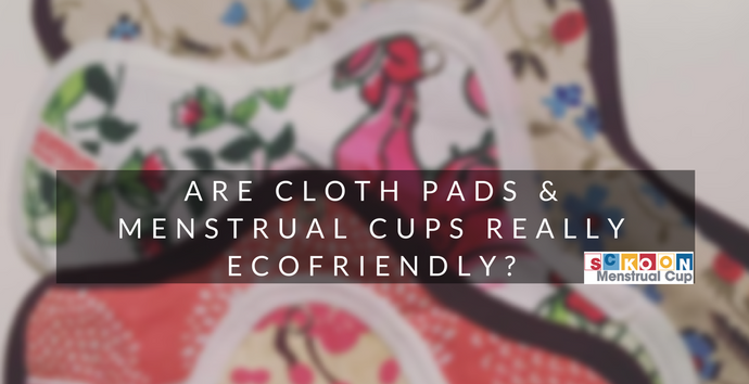 Are Reusable Menstrual Products, Cloth Pads & Menstrual Cups, Really Ecofriendly?