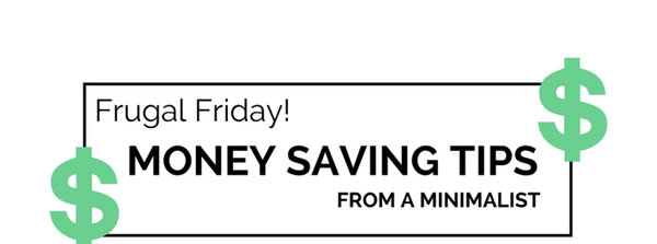 Frugal Friday! Money Saving Tips From A Minimalist