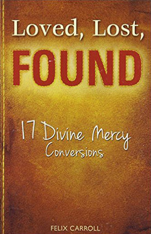 Loved, Lost, Found - 17 Divine Mercy Conversions by Felix Carroll
