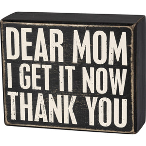 Box Sign - Dear Mom I Get It Now Thank You