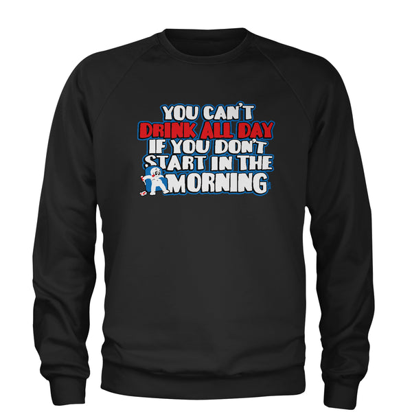You Can't Drink All Day If You Don't Start In The Morning Adult Crewneck Sweatshirt