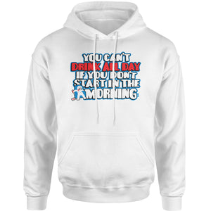 You Can't Drink All Day If You Don't Start In The Morning Adult Hoodie Sweatshirt