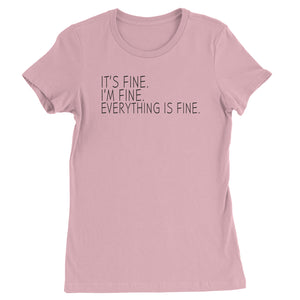 It's Fine. I'm Fine. Everything Is Fine. Womens T-shirt