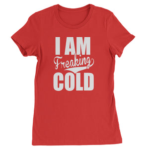 I Am Freaking Cold  Womens T-shirt