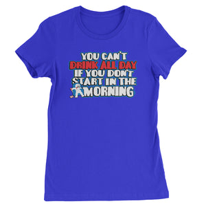 You Can't Drink All Day If You Don't Start In The Morning Womens T-shirt