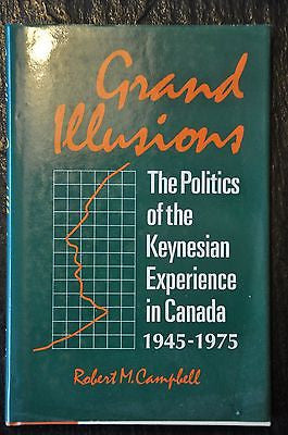 Grand Illusions : The Politics of Keynesian Experience in Canada, 1945-1975...