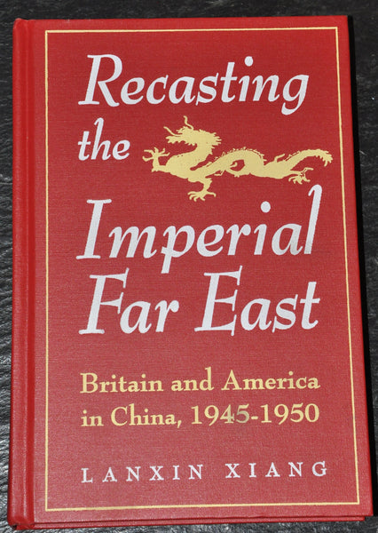 Recasting the Imperial Far East : Britain and America in China, 1945-1950 by Lanxin Xiang