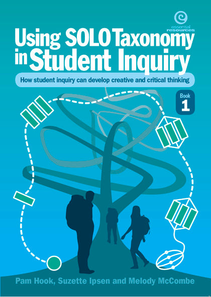 SOLO Taxonomy in Student Inquiry. Book 1 Using student inquiry to develop creative and critical thinkers