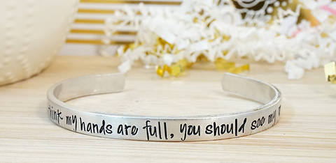 "Hand Stamped Cuff Bracelet - ""If You Think My Hands Are Full, You Should See My Heart"""