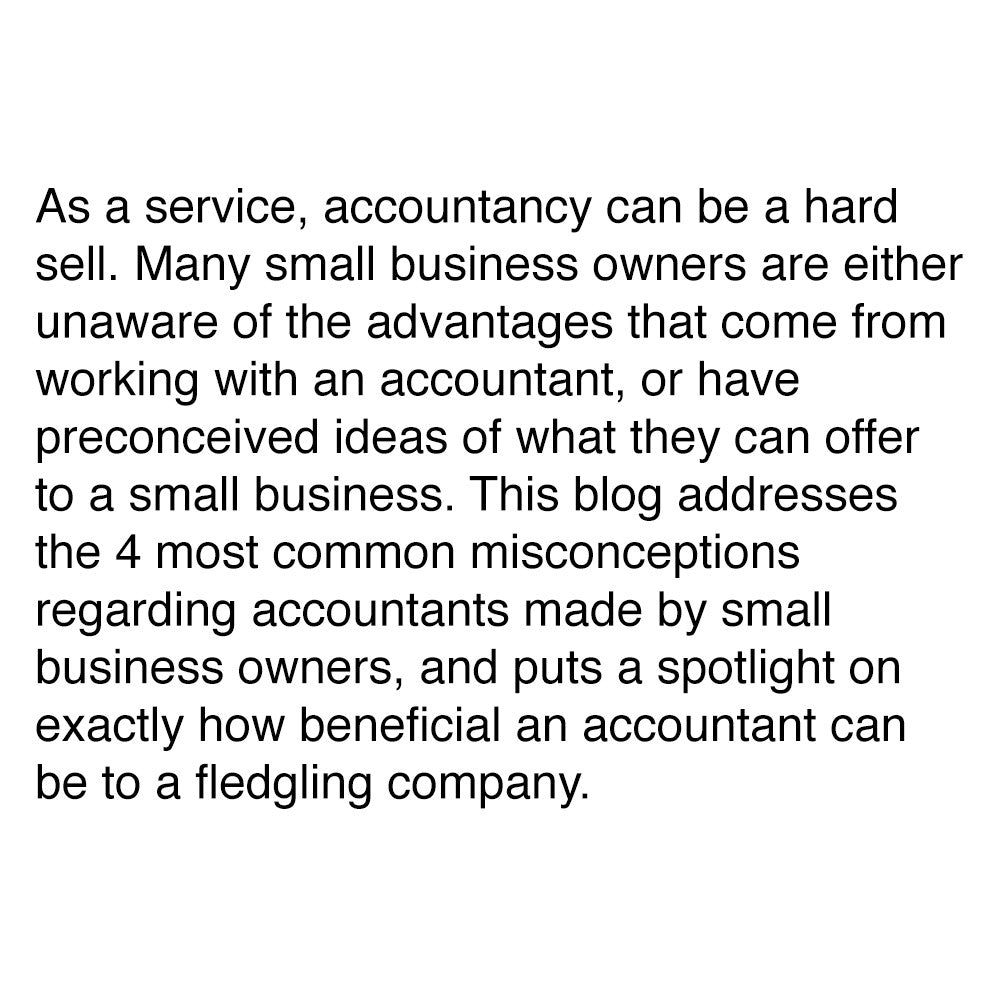 As a service, accountancy can be a hard sell. Many small business owners are either unaware of the advantages that come from working with an accountant, or have preconceived ideas of what they can offer to a small business. This blog addresses the 4 most common misconceptions regarding accountants made by small business owners, and puts a spotlight on exactly how beneficial an accountant can be to a fledgling company.