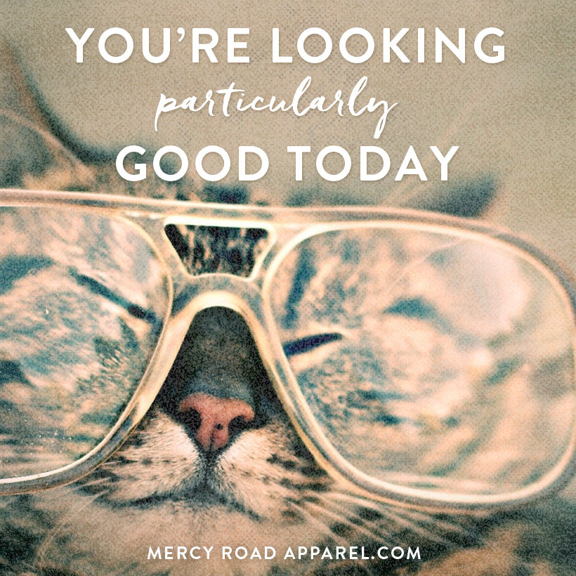 You're Looking Particularly Good Today. Find good-looking christian clothing at MercyRoadApparel.com.