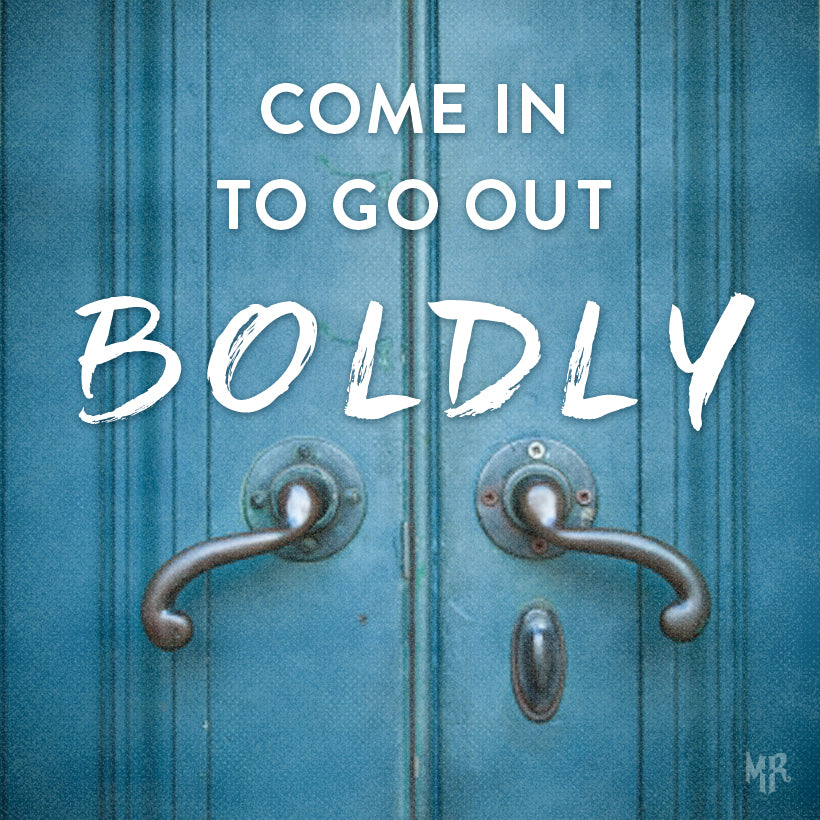 Come in to go out boldly