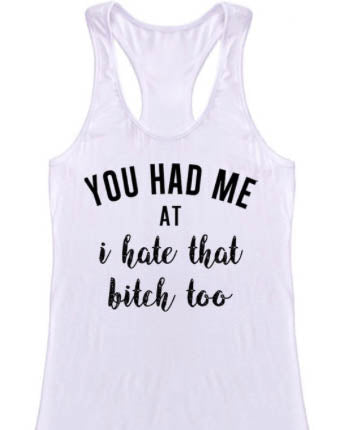 You Had Me At I Hate That B**** Too Tank Top - White